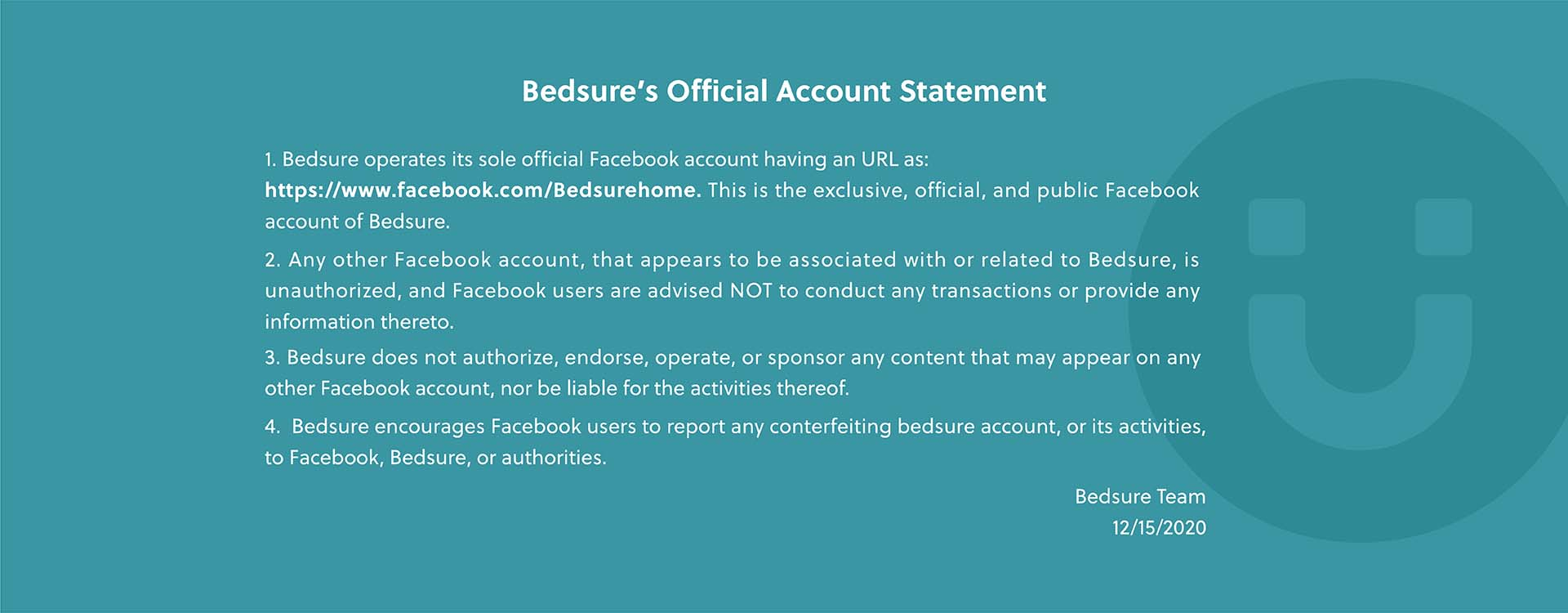 Bedsure's Official Account Statement  1. Bedsure operates its sole official Facebook account having an URL as: https://www.facebook.com/Bedsurehome. This is the exclusive, official, and public Facebook account of Bedsure. 2.Any other Facebook account