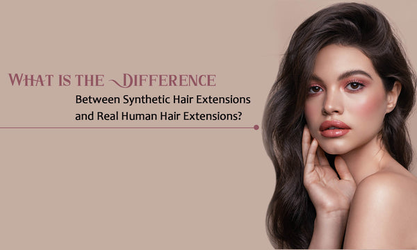Difference Between Synthetic Hair Extensions and Real Human Hair Extensions