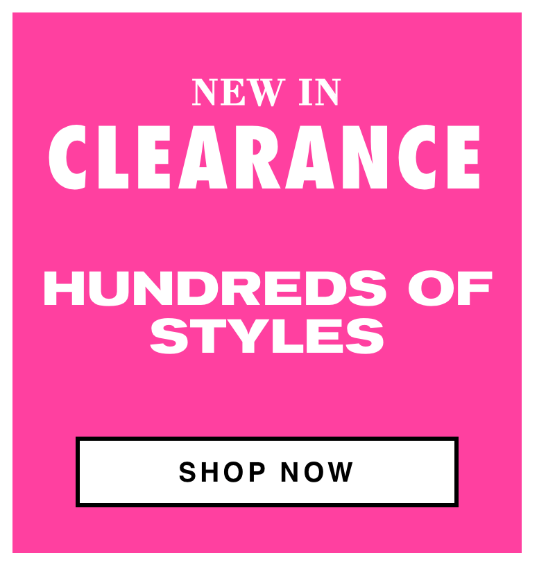 NEW IN CLEARANCE HUNDREDS OF STYLES