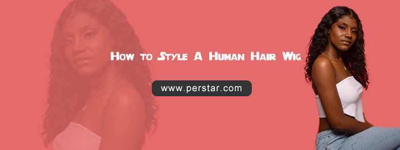 How to Style A Human Hair Wig