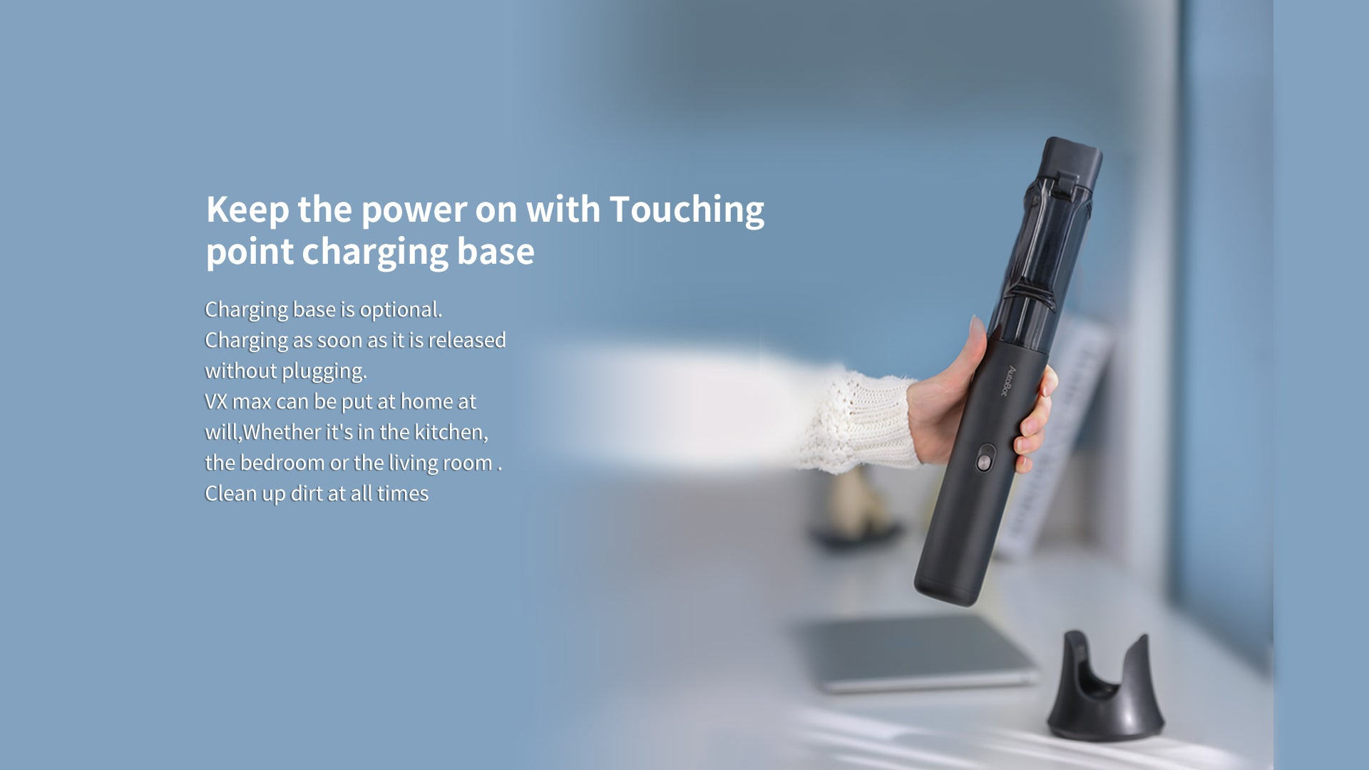 Keep the power on with touching point charging base, charging base is optional charging as soon as it is released without plugging.