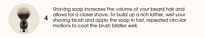 Shaving soap increases the volume of your beard hair and allows for a closer shave. To build up a rich lather, wet your shaving brush and apply the soap in fast, repeated circular motions to coat the brush bristles well.