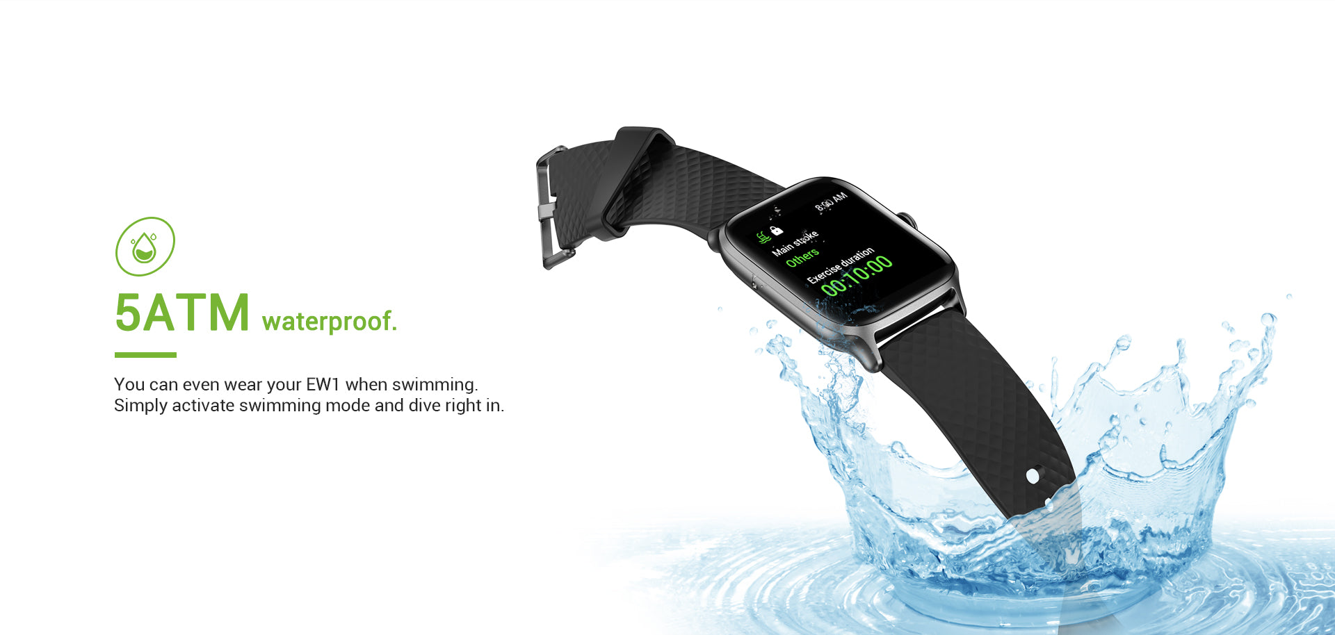 5ATM waterproof. You can even wear your EW1 when swimming. Simply activate swimming mode and dive right in.