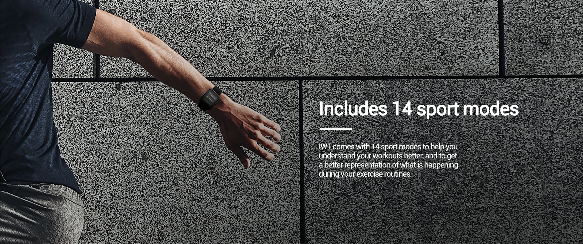 IW1 comes with 14 sport modes to help youunderstand your workouts better, and to geta better representation of what is happeningduring your exercise routines.