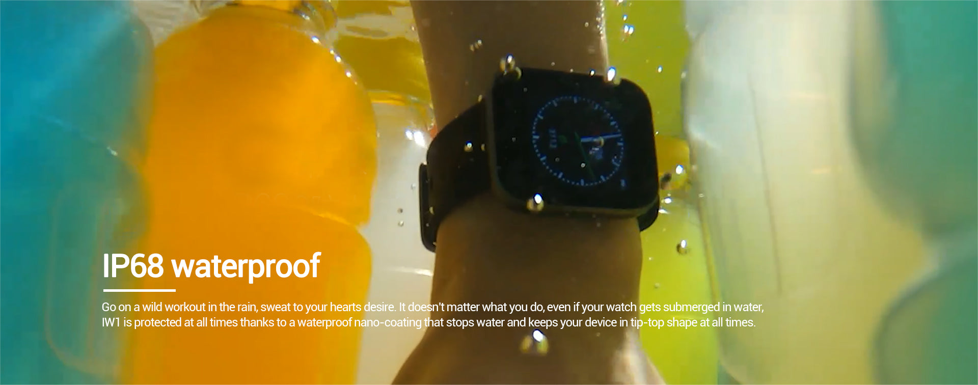 Go on a wild workout in the rain, sweat to your hearts desire. It doesnt matter what you do, even if your watch gets submerged in water, IW1 is protected at all times thanks to a waterproof nano-coating that stops water and keeps your device in tip-top shape at all times.