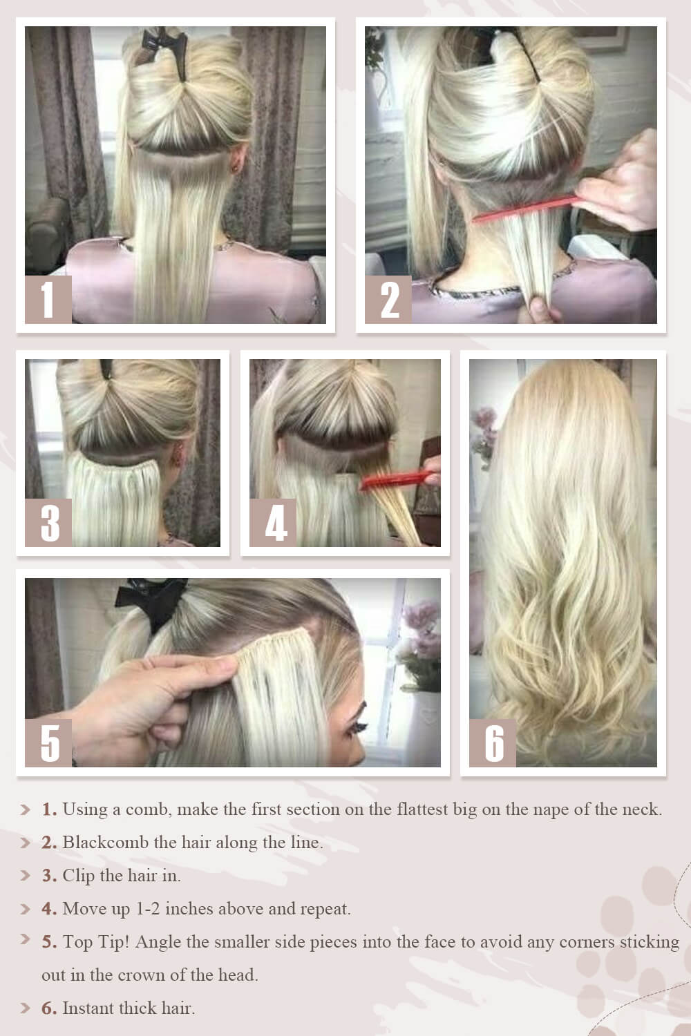 1. Using a comb, make the first section on the flattest big on the nape of the neck. 2. Blackcomb the hair along the line. 3. Clip the hair in. 4. Move up 1-2 inches above and repeat. 5. Top Tip! Angle the smaller side pieces into the face to avoid any corners sticking out in the crown of the head. 6. Instant thick hair.